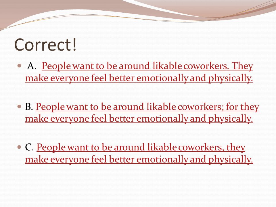 Correct! A. People want to be around likable coworkers. They make everyone feel better emotionally and physically.People want to be around likable cow