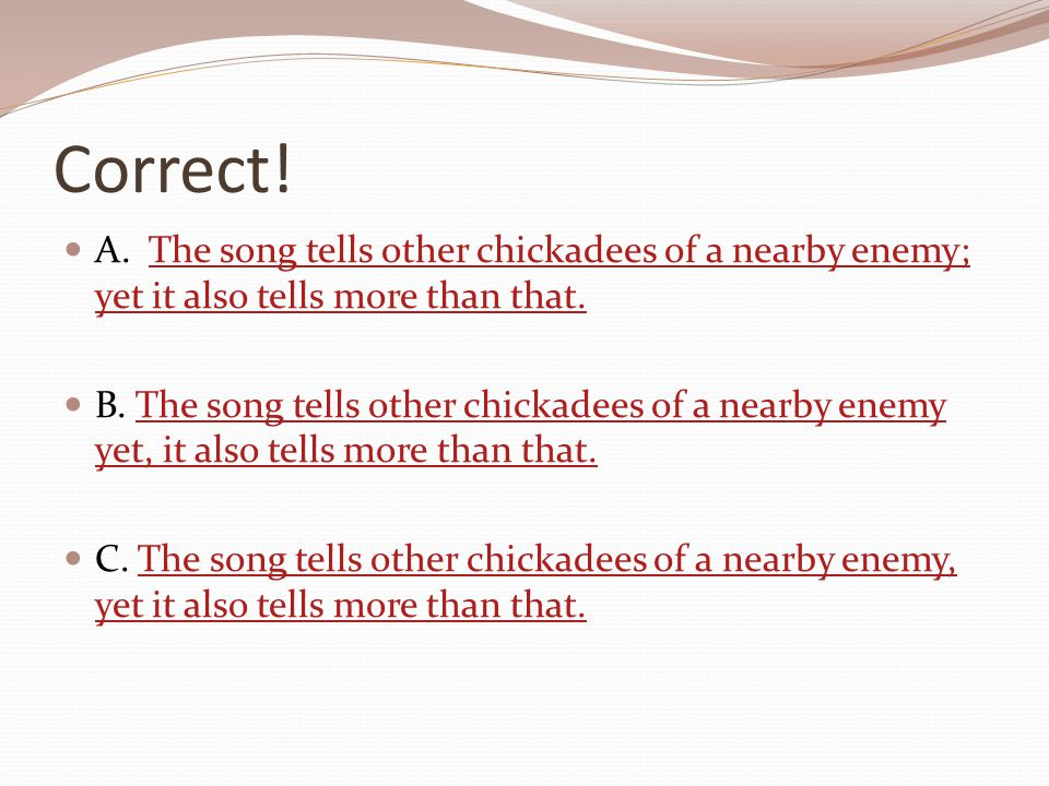 Correct! A. The song tells other chickadees of a nearby enemy; yet it also tells more than that.The song tells other chickadees of a nearby enemy; yet