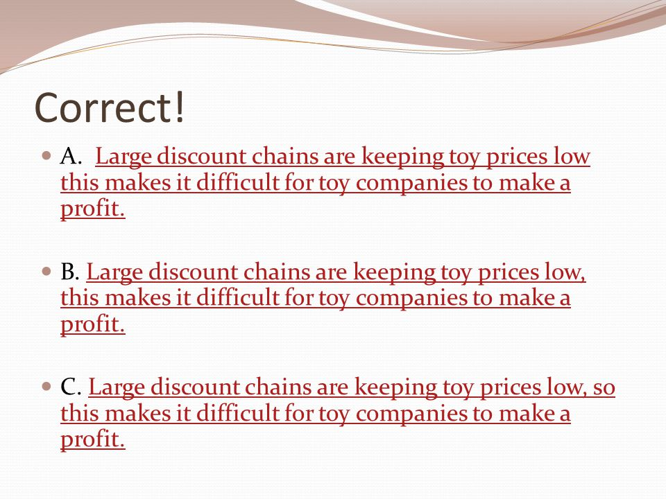 Correct! A. Large discount chains are keeping toy prices low this makes it difficult for toy companies to make a profit.Large discount chains are keep
