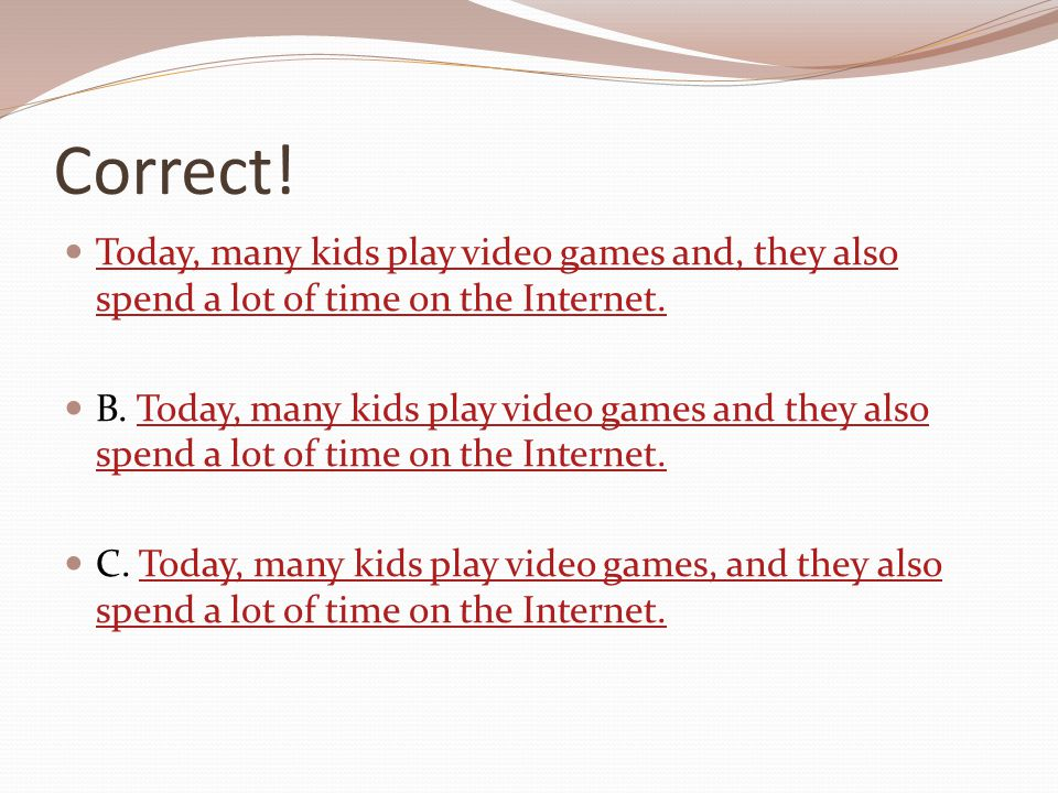 Correct! Today, many kids play video games and, they also spend a lot of time on the Internet. Today, many kids play video games and, they also spend