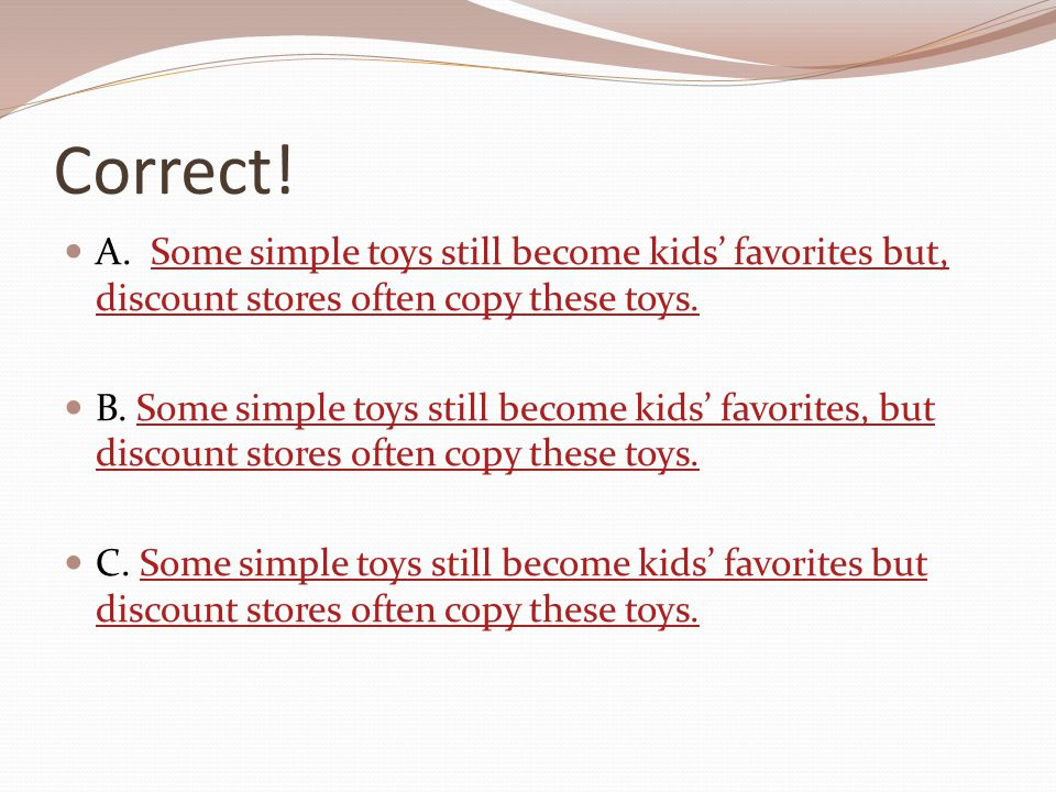 Correct! A. Some simple toys still become kids' favorites but, discount stores often copy these toys.Some simple toys still become kids' favorites but
