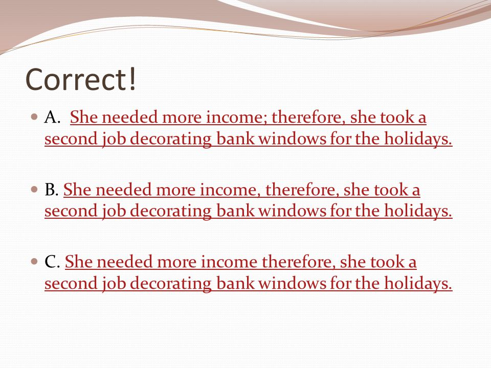 Correct! A. She needed more income; therefore, she took a second job decorating bank windows for the holidays.She needed more income; therefore, she t
