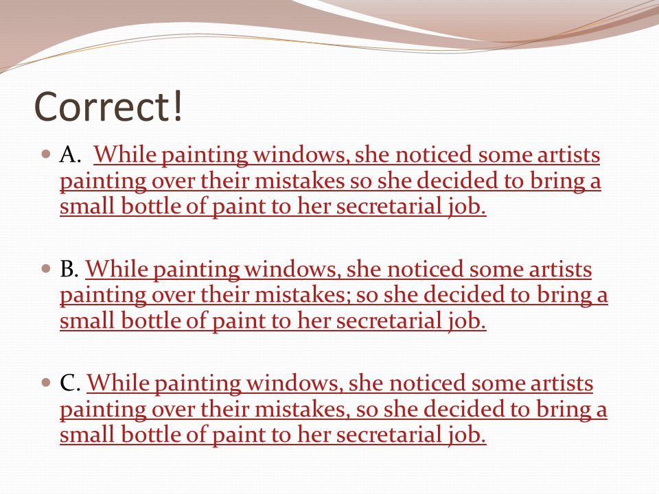 Correct! A. While painting windows, she noticed some artists painting over their mistakes so she decided to bring a small bottle of paint to her secre