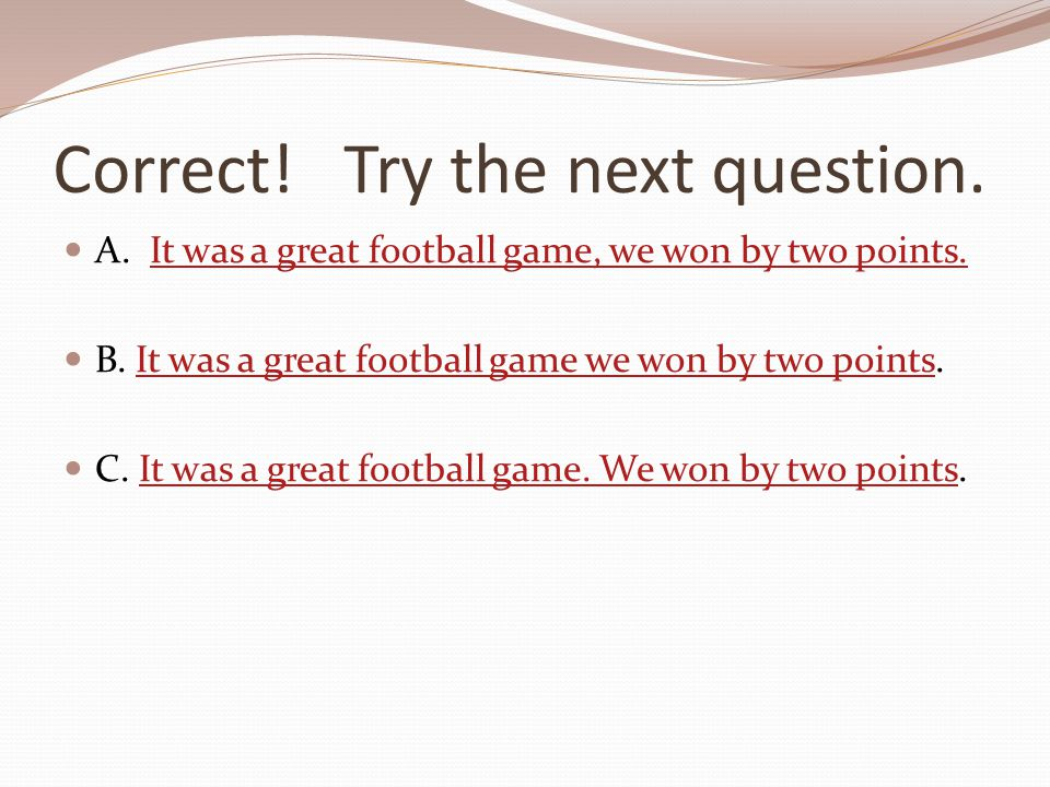 Correct! Try the next question. A. It was a great football game, we won by two points.It was a great football game, we won by two points. B. It was a