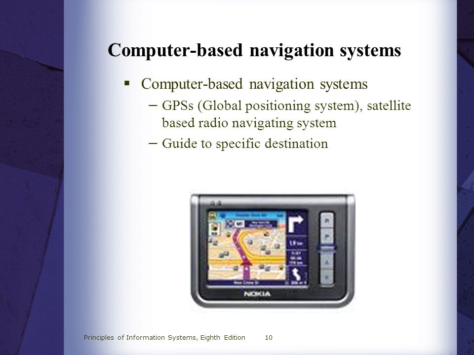 Principles of Information Systems, Eighth Edition10 Computer-based navigation systems  Computer-based navigation systems − GPSs (Global positioning s