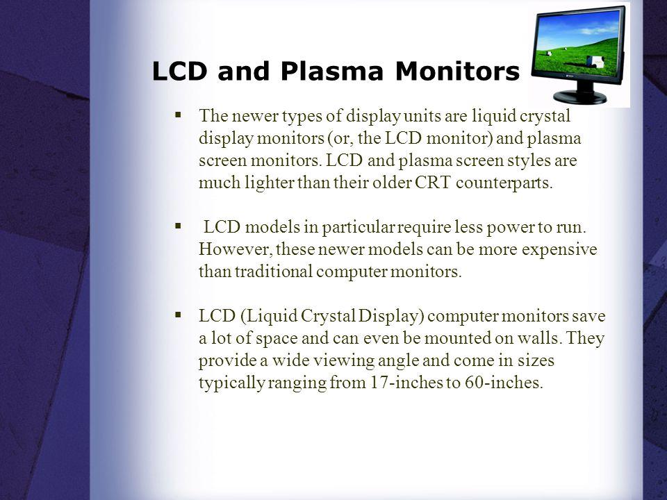 LCD and Plasma Monitors  The newer types of display units are liquid crystal display monitors (or, the LCD monitor) and plasma screen monitors. LCD a