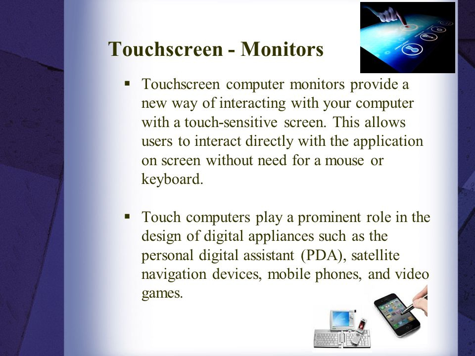 Touchscreen - Monitors  Touchscreen computer monitors provide a new way of interacting with your computer with a touch-sensitive screen. This allows