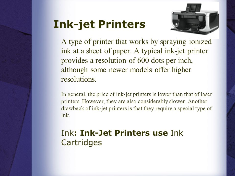 Ink-jet Printers A type of printer that works by spraying ionized ink at a sheet of paper. A typical ink-jet printer provides a resolution of 600 dots