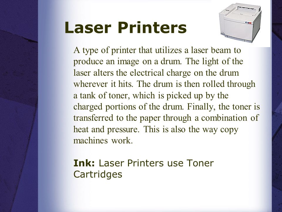 Laser Printers A type of printer that utilizes a laser beam to produce an image on a drum. The light of the laser alters the electrical charge on the