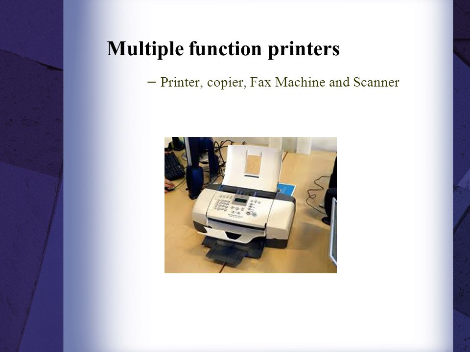 Multiple function printers − Printer, copier, Fax Machine and Scanner