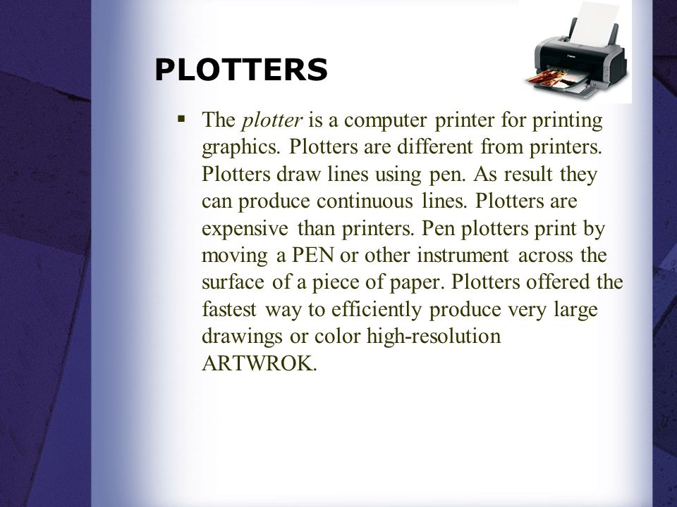 PLOTTERS  The plotter is a computer printer for printing graphics. Plotters are different from printers. Plotters draw lines using pen. As result the