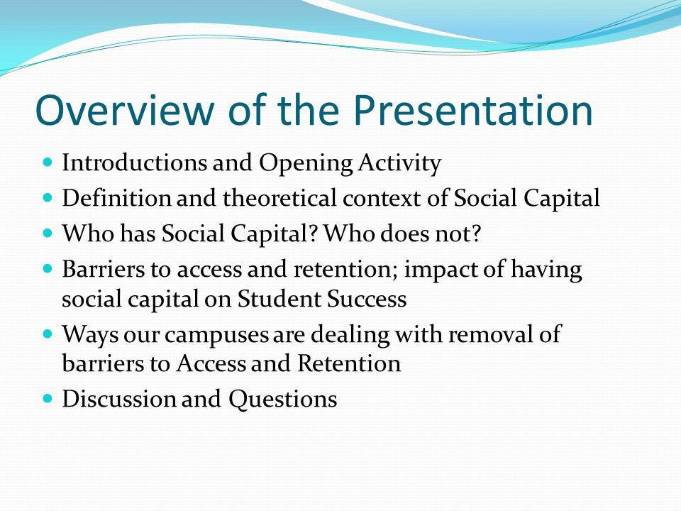 Overview of the Presentation Introductions and Opening Activity Definition and theoretical context of Social Capital Who has Social Capital.