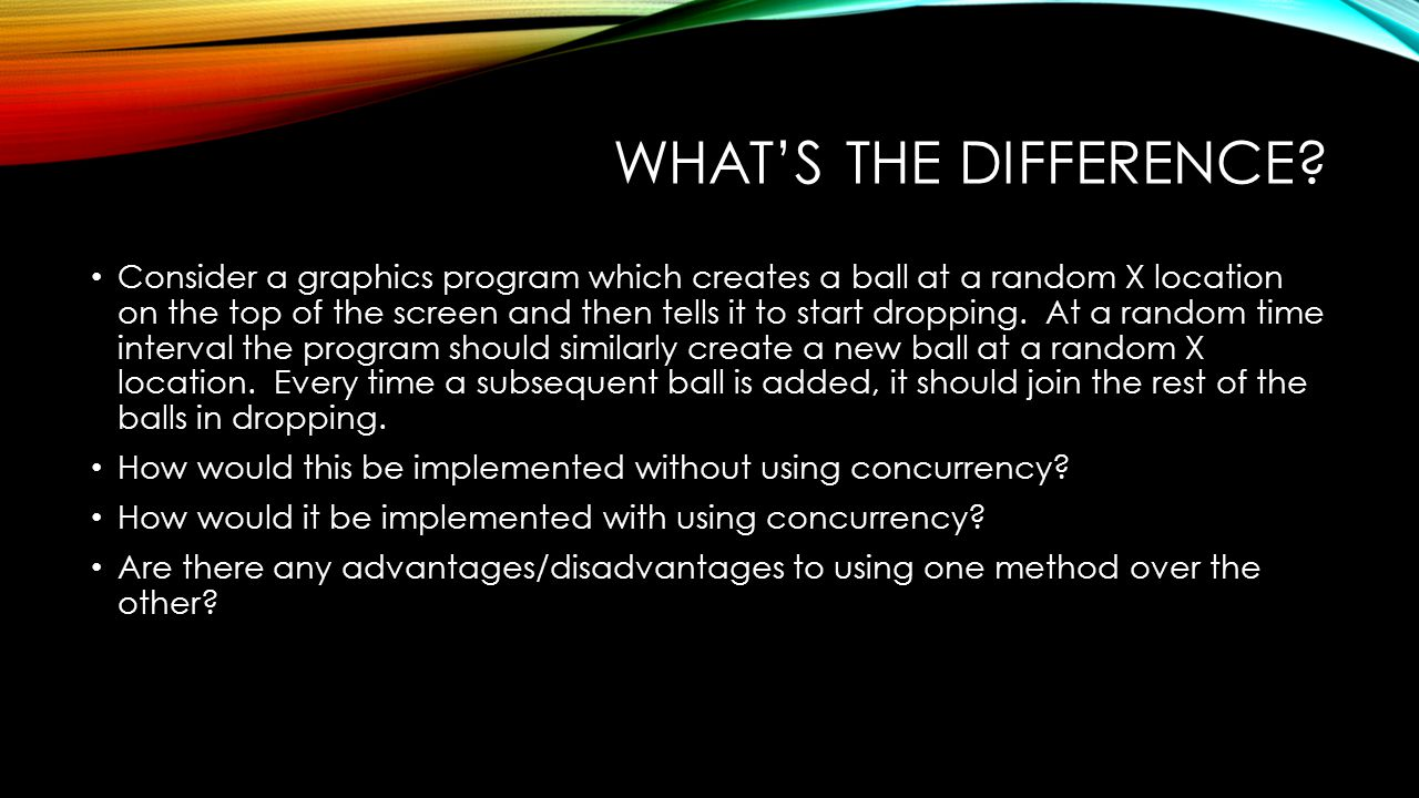 WHAT'S THE DIFFERENCE? Consider a graphics program which creates a ball at a random X location on the top of the screen and then tells it to start dro