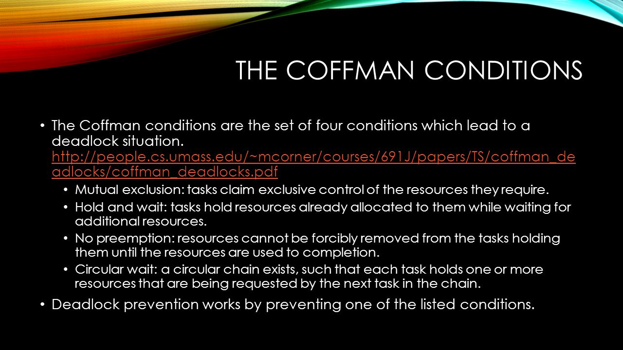 THE COFFMAN CONDITIONS The Coffman conditions are the set of four conditions which lead to a deadlock situation. http://people.cs.umass.edu/~mcorner/c