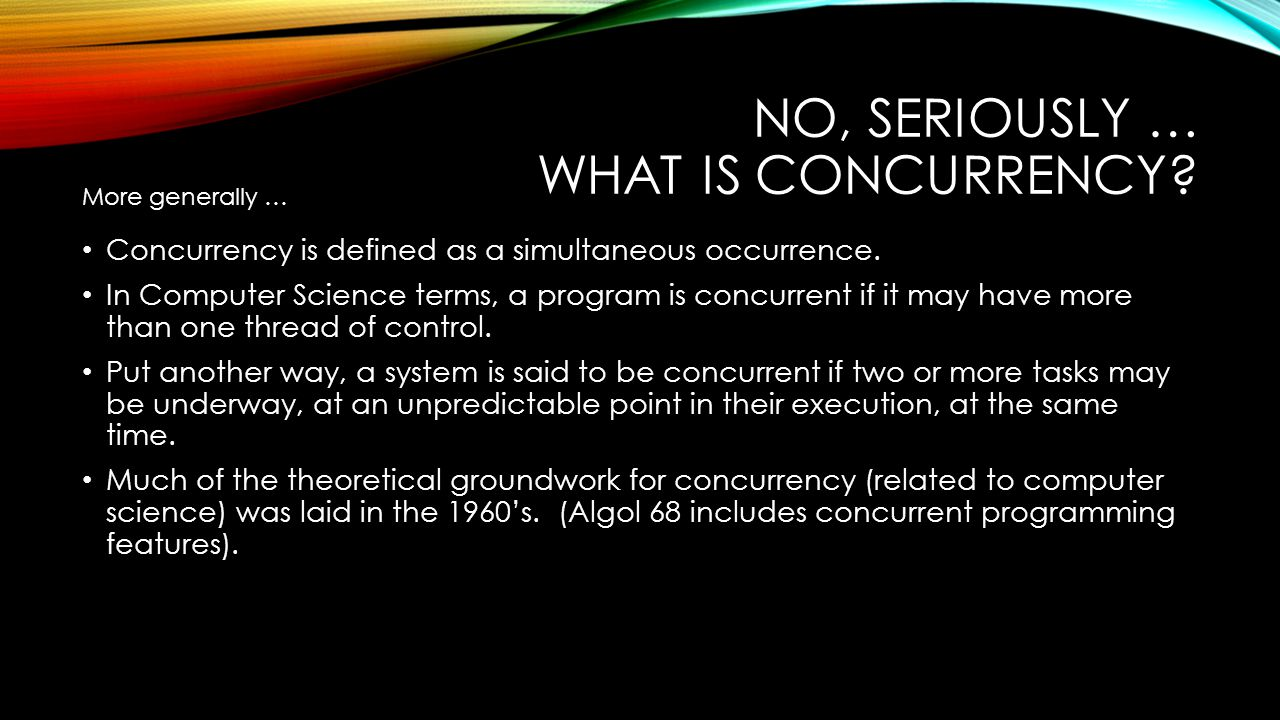 NO, SERIOUSLY … WHAT IS CONCURRENCY? Concurrency is defined as a simultaneous occurrence. In Computer Science terms, a program is concurrent if it may