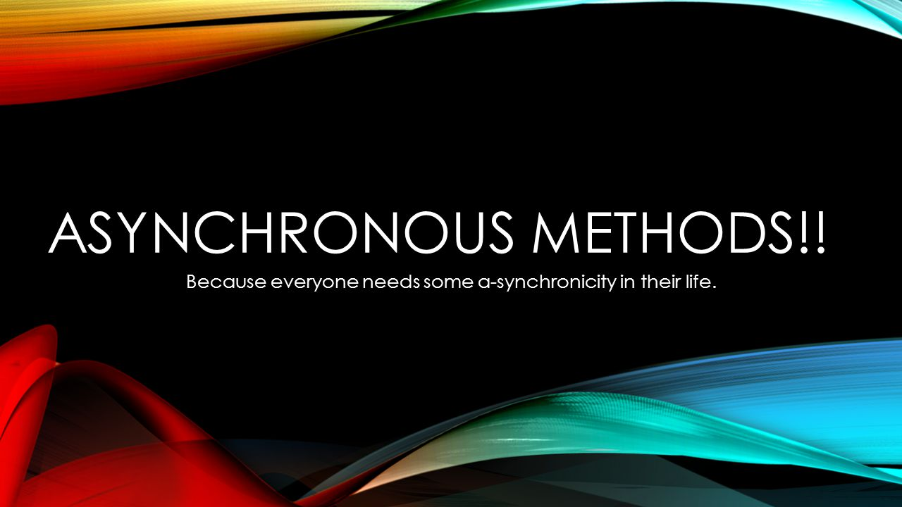 ASYNCHRONOUS METHODS!! Because everyone needs some a-synchronicity in their life.
