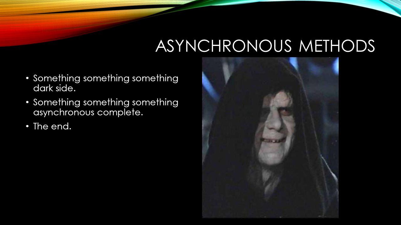 ASYNCHRONOUS METHODS Something something something dark side. Something something something asynchronous complete. The end.