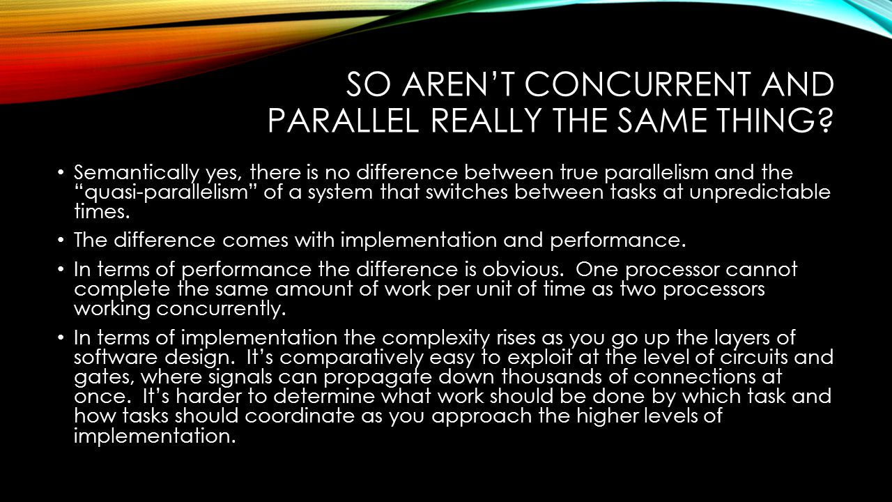 "SO AREN'T CONCURRENT AND PARALLEL REALLY THE SAME THING? Semantically yes, there is no difference between true parallelism and the ""quasi-parallelism"""