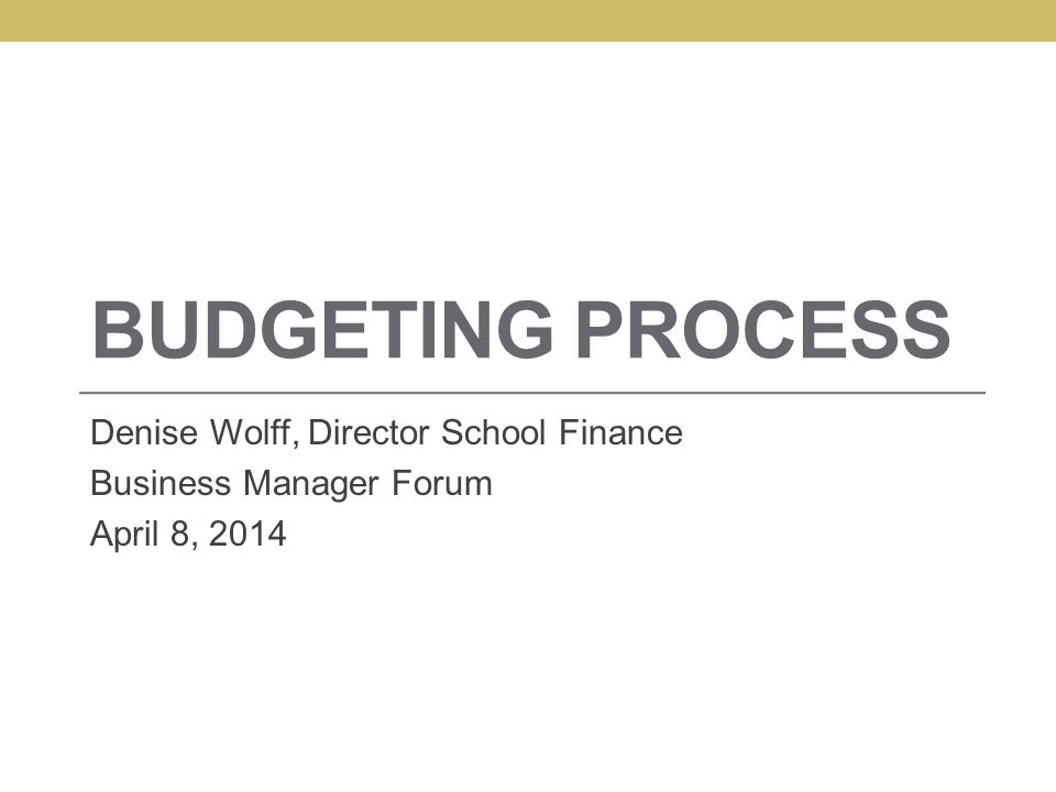 BUDGETING PROCESS Denise Wolff, Director School Finance Business Manager Forum April 8, 2014