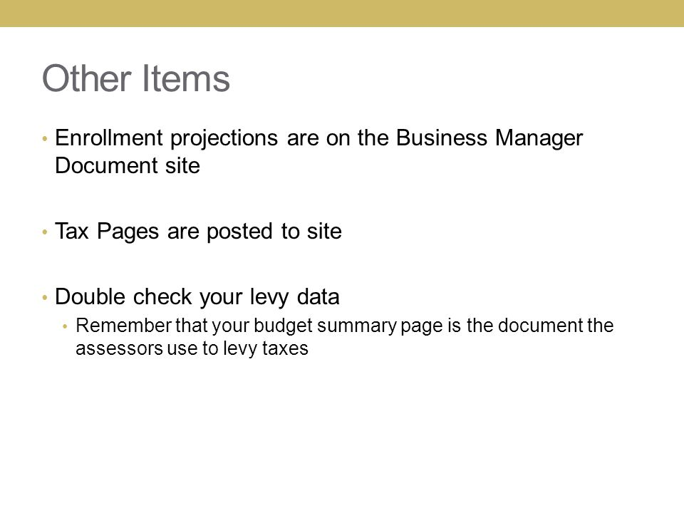 Other Items Enrollment projections are on the Business Manager Document site Tax Pages are posted to site Double check your levy data Remember that yo