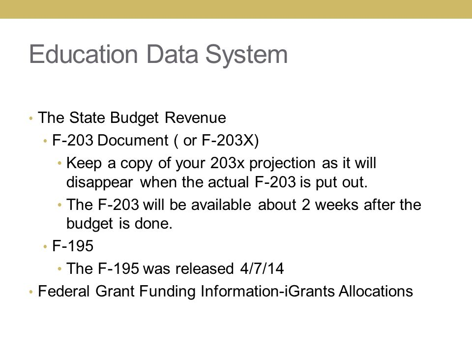 Education Data System The State Budget Revenue F-203 Document ( or F-203X) Keep a copy of your 203x projection as it will disappear when the actual F-203 is put out.