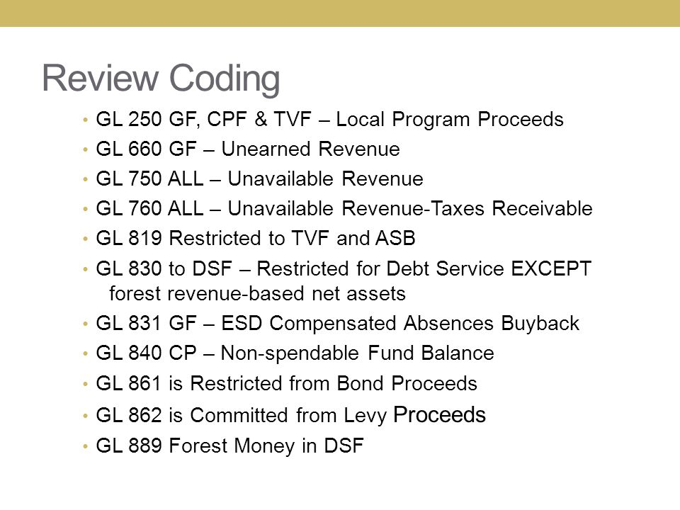 Review Coding GL 250 GF, CPF & TVF – Local Program Proceeds GL 660 GF – Unearned Revenue GL 750 ALL – Unavailable Revenue GL 760 ALL – Unavailable Revenue-Taxes Receivable GL 819 Restricted to TVF and ASB GL 830 to DSF – Restricted for Debt Service EXCEPT forest revenue-based net assets GL 831 GF – ESD Compensated Absences Buyback GL 840 CP – Non-spendable Fund Balance GL 861 is Restricted from Bond Proceeds GL 862 is Committed from Levy Proceeds GL 889 Forest Money in DSF