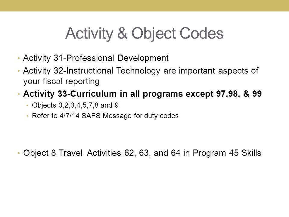 Activity & Object Codes Activity 31-Professional Development Activity 32-Instructional Technology are important aspects of your fiscal reporting Activity 33-Curriculum in all programs except 97,98, & 99 Objects 0,2,3,4,5,7,8 and 9 Refer to 4/7/14 SAFS Message for duty codes Object 8 Travel Activities 62, 63, and 64 in Program 45 Skills