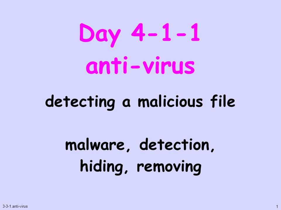 Day 4-1-1 anti-virus 3-3-1.anti-virus 1 detecting a malicious file malware, detection, hiding, removing
