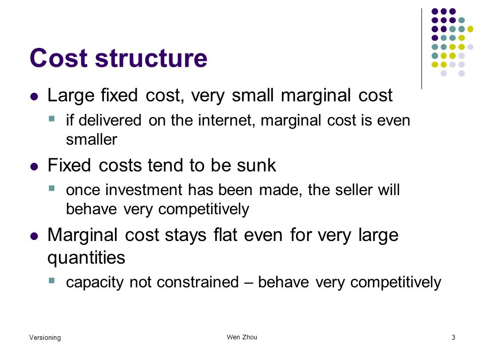 Versioning3 Wen Zhou Cost structure Large fixed cost, very small marginal cost  if delivered on the internet, marginal cost is even smaller Fixed costs tend to be sunk  once investment has been made, the seller will behave very competitively Marginal cost stays flat even for very large quantities  capacity not constrained – behave very competitively