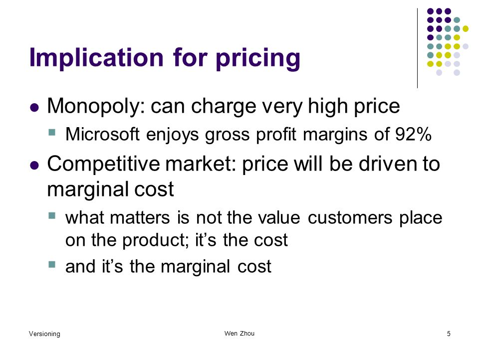 Versioning5 Wen Zhou Implication for pricing Monopoly: can charge very high price  Microsoft enjoys gross profit margins of 92% Competitive market: price will be driven to marginal cost  what matters is not the value customers place on the product; it's the cost  and it's the marginal cost