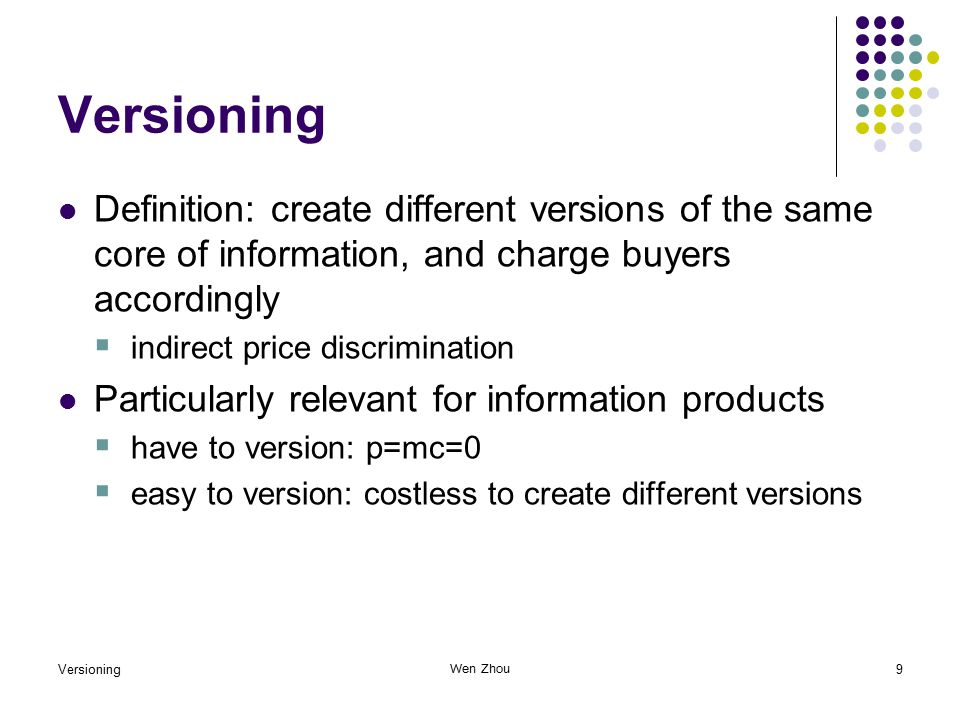 Versioning9 Wen Zhou Versioning Definition: create different versions of the same core of information, and charge buyers accordingly  indirect price discrimination Particularly relevant for information products  have to version: p=mc=0  easy to version: costless to create different versions
