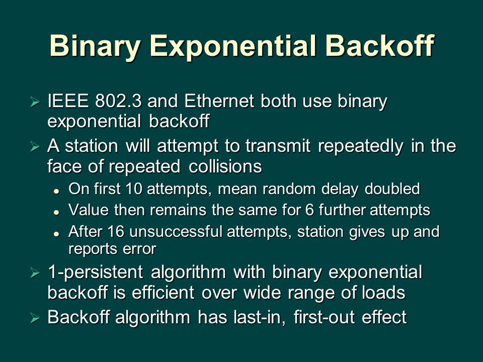 Binary Exponential Backoff  IEEE 802.3 and Ethernet both use binary exponential backoff  A station will attempt to transmit repeatedly in the face of repeated collisions On first 10 attempts, mean random delay doubled On first 10 attempts, mean random delay doubled Value then remains the same for 6 further attempts Value then remains the same for 6 further attempts After 16 unsuccessful attempts, station gives up and reports error After 16 unsuccessful attempts, station gives up and reports error  1-persistent algorithm with binary exponential backoff is efficient over wide range of loads  Backoff algorithm has last-in, first-out effect