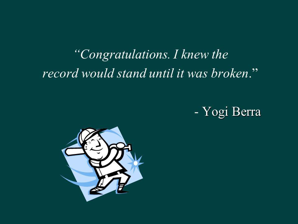 Congratulations. I knew the record would stand until it was broken. Yogi Berra - Yogi Berra