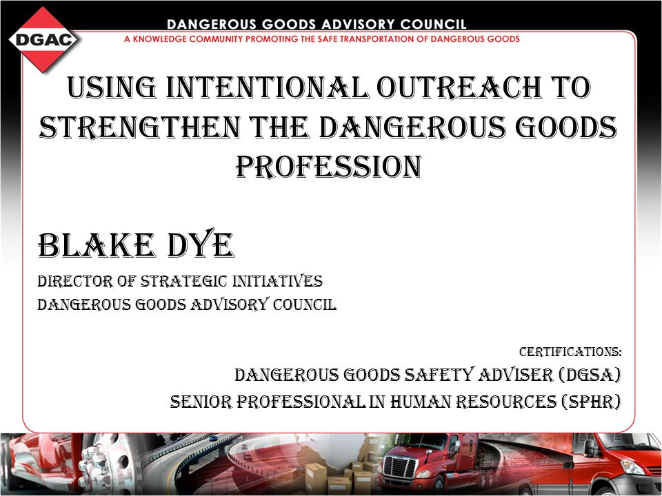 Using Intentional Outreach to strengthen the Dangerous Goods profession Blake Dye Director of Strategic Initiatives Dangerous Goods Advisory Council Certifications: Dangerous Goods Safety Adviser (DGSA) Senior Professional in Human Resources (SPHR)