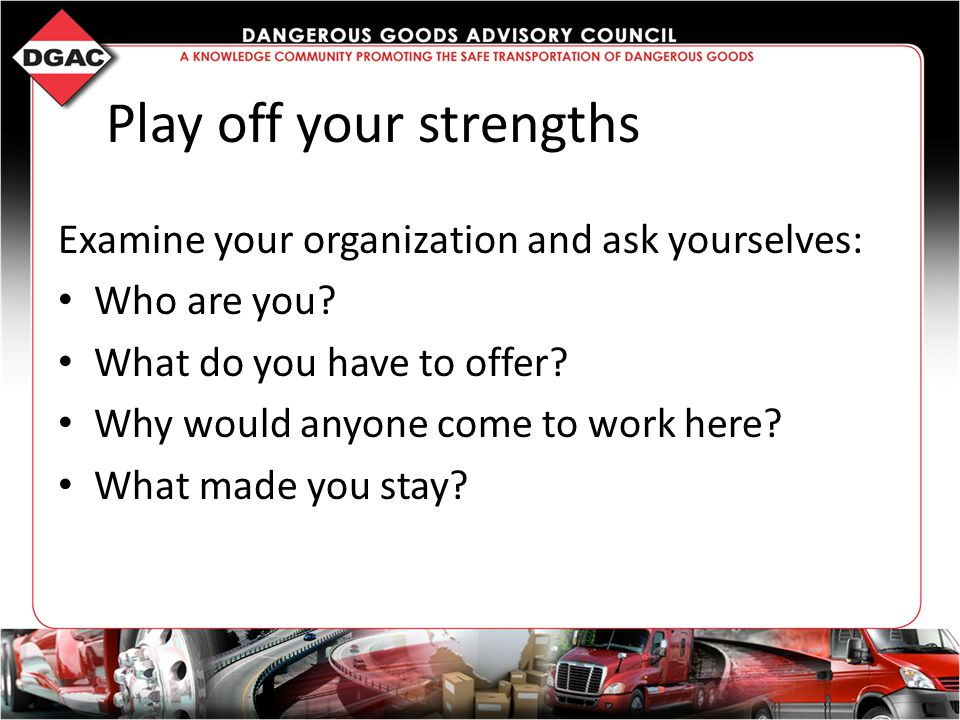 Play off your strengths Examine your organization and ask yourselves: Who are you.