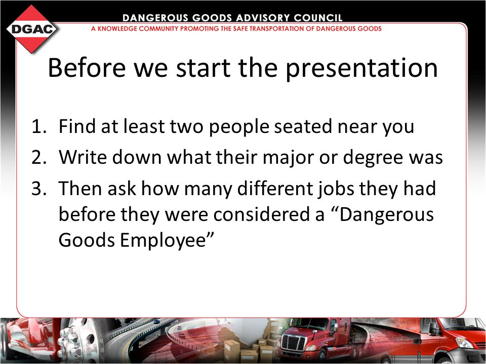 Before we start the presentation 1.Find at least two people seated near you 2.Write down what their major or degree was 3.Then ask how many different jobs they had before they were considered a Dangerous Goods Employee