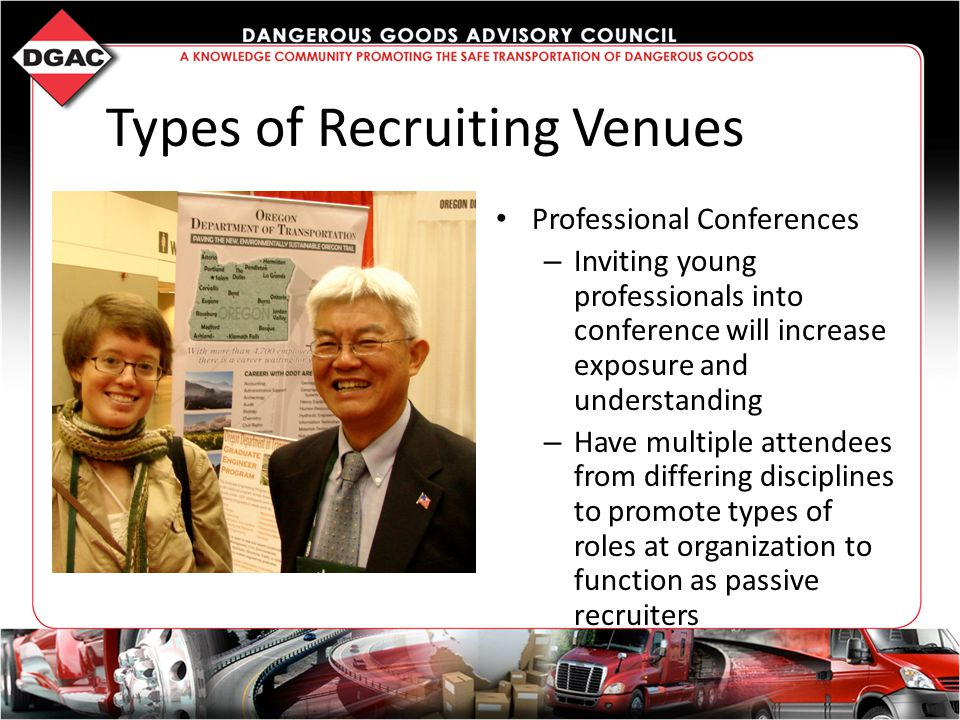 Types of Recruiting Venues Professional Conferences – Inviting young professionals into conference will increase exposure and understanding – Have multiple attendees from differing disciplines to promote types of roles at organization to function as passive recruiters