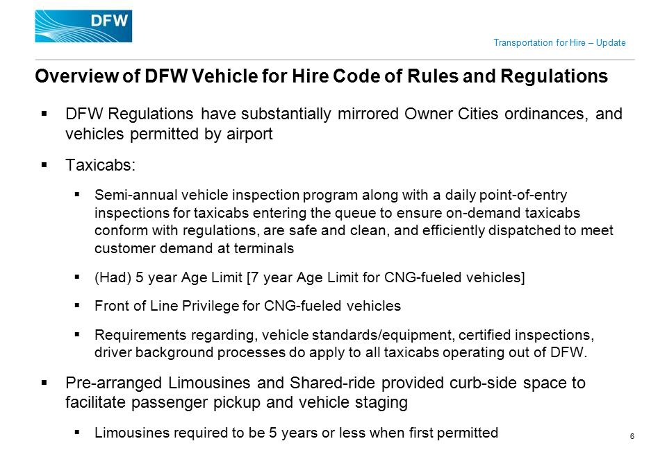 DRAFT Transportation for Hire – Update  DFW Regulations have substantially mirrored Owner Cities ordinances, and vehicles permitted by airport  Taxicabs:  Semi-annual vehicle inspection program along with a daily point-of-entry inspections for taxicabs entering the queue to ensure on-demand taxicabs conform with regulations, are safe and clean, and efficiently dispatched to meet customer demand at terminals  (Had) 5 year Age Limit [7 year Age Limit for CNG-fueled vehicles]  Front of Line Privilege for CNG-fueled vehicles  Requirements regarding, vehicle standards/equipment, certified inspections, driver background processes do apply to all taxicabs operating out of DFW.