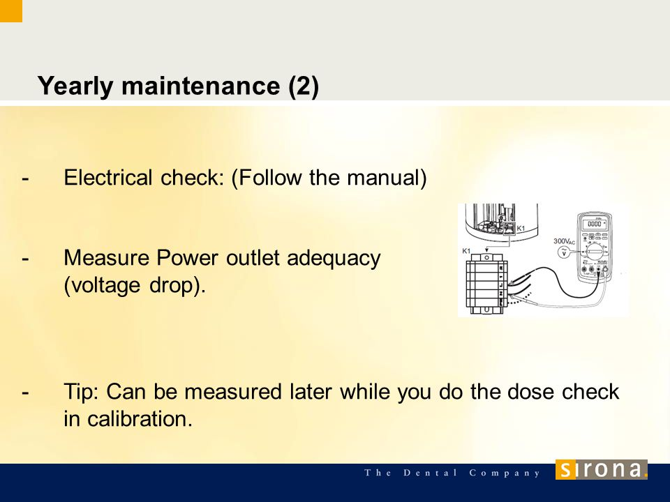 Yearly maintenance (2) -Electrical check: (Follow the manual) -Measure Power outlet adequacy (voltage drop). -Tip: Can be measured later while you do