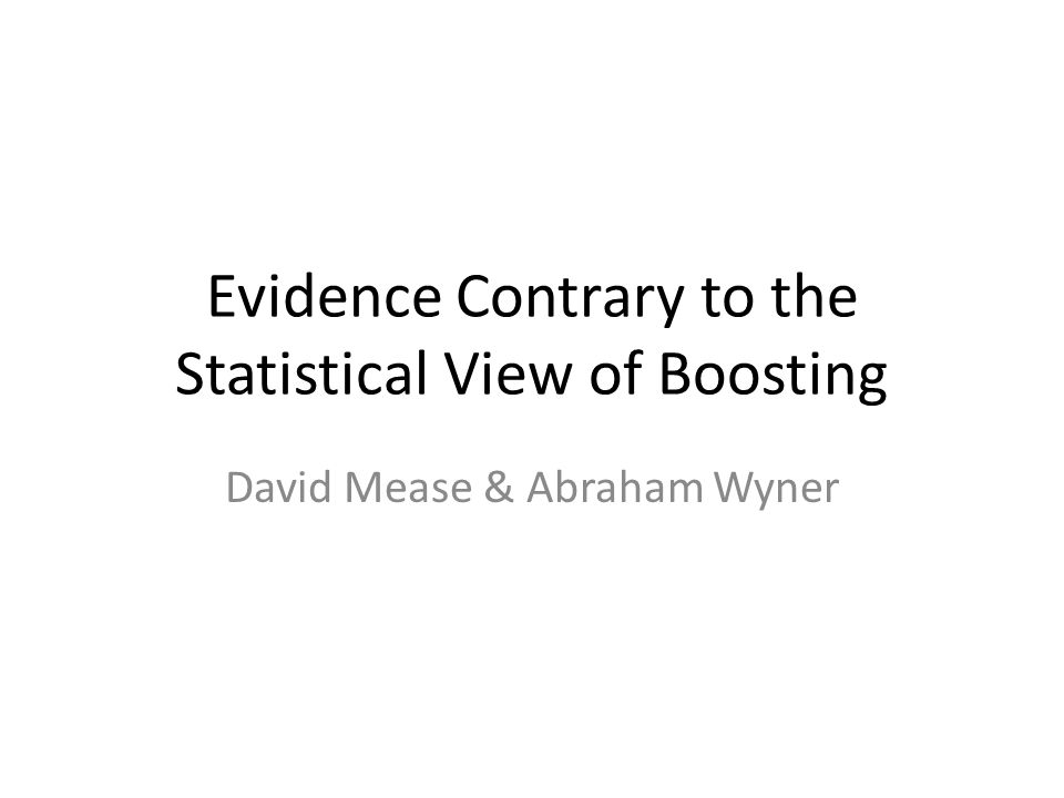 Evidence Contrary to the Statistical View of Boosting David Mease & Abraham Wyner