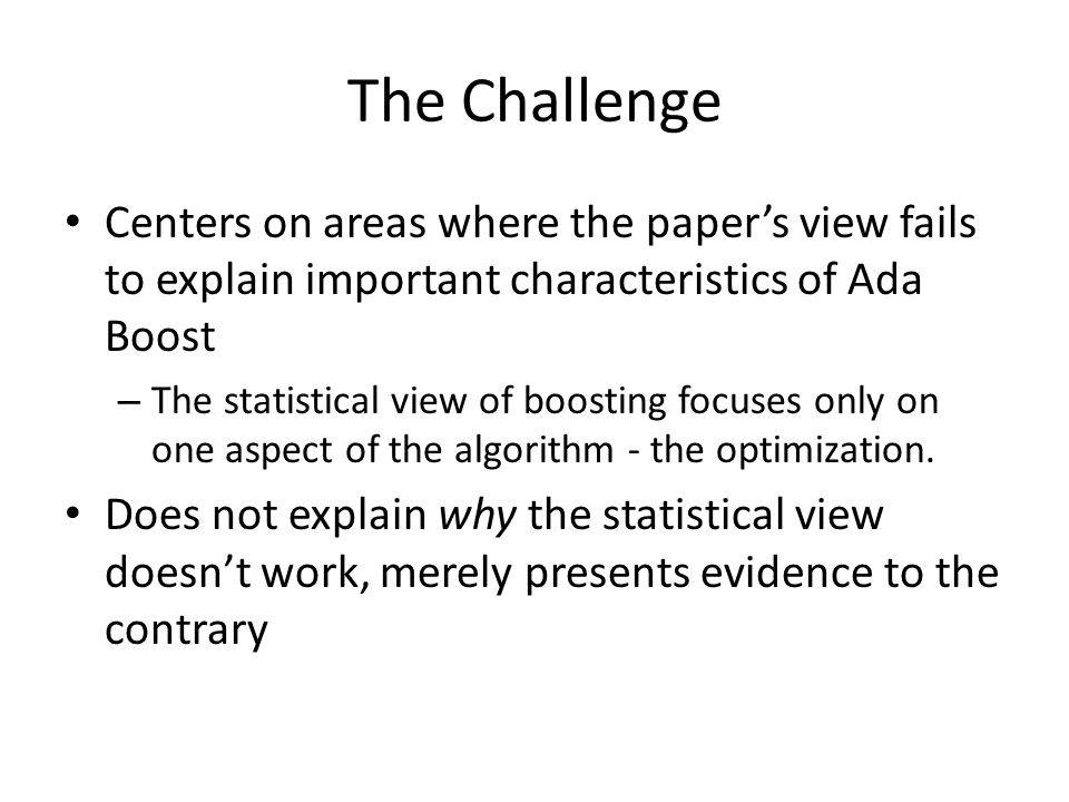 The Challenge Centers on areas where the paper's view fails to explain important characteristics of Ada Boost – The statistical view of boosting focuses only on one aspect of the algorithm - the optimization.
