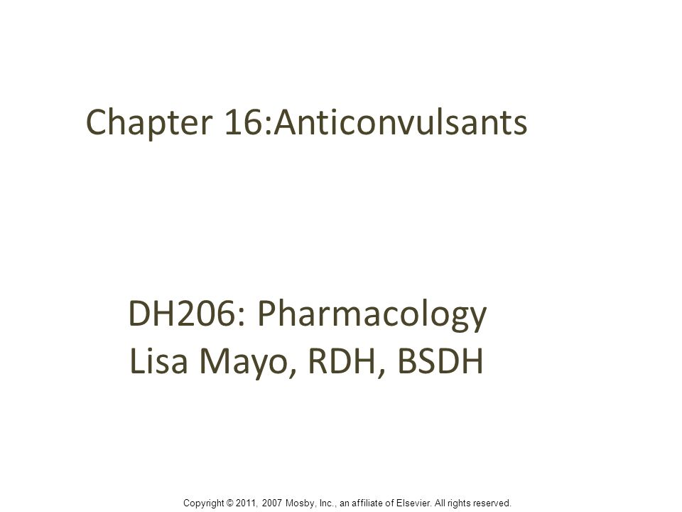 Chapter 16:Anticonvulsants DH206: Pharmacology Lisa Mayo, RDH, BSDH Copyright © 2011, 2007 Mosby, Inc., an affiliate of Elsevier.