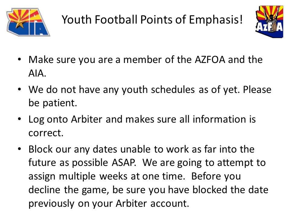 Youth Football Points of Emphasis! Make sure you are a member of the AZFOA and the AIA. We do not have any youth schedules as of yet. Please be patien