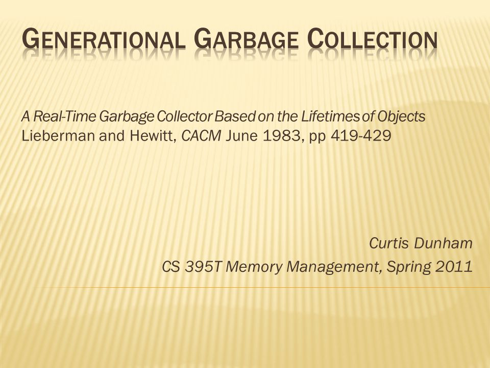 A Real-Time Garbage Collector Based on the Lifetimes of Objects Lieberman and Hewitt, CACM June 1983, pp 419-429 Curtis Dunham CS 395T Memory Management, Spring 2011