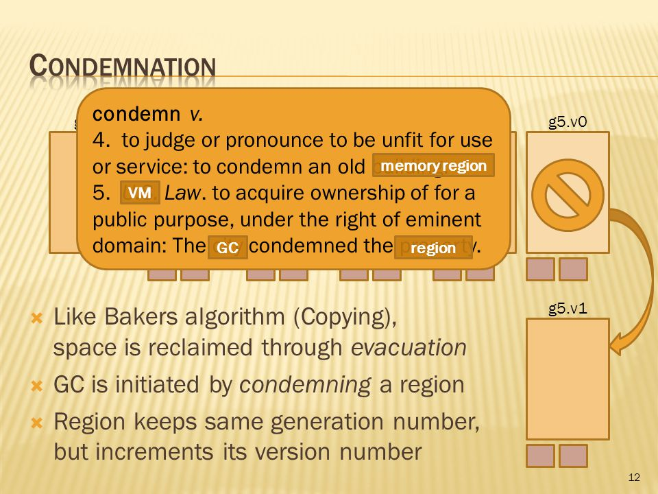 12 g0.v0g1.v0g2.v0g3.v0g4.v0g5.v0 g5.v1  Like Bakers algorithm (Copying), space is reclaimed through evacuation  GC is initiated by condemning a region  Region keeps same generation number, but increments its version number condemn v.