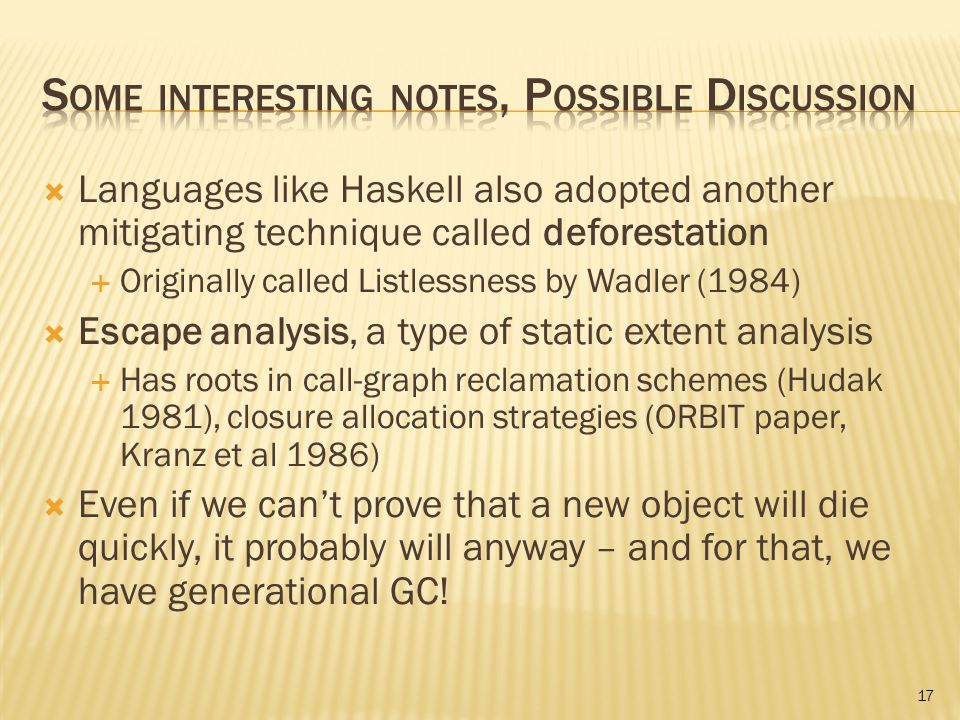  Languages like Haskell also adopted another mitigating technique called deforestation  Originally called Listlessness by Wadler (1984)  Escape analysis, a type of static extent analysis  Has roots in call-graph reclamation schemes (Hudak 1981), closure allocation strategies (ORBIT paper, Kranz et al 1986)  Even if we can't prove that a new object will die quickly, it probably will anyway – and for that, we have generational GC.
