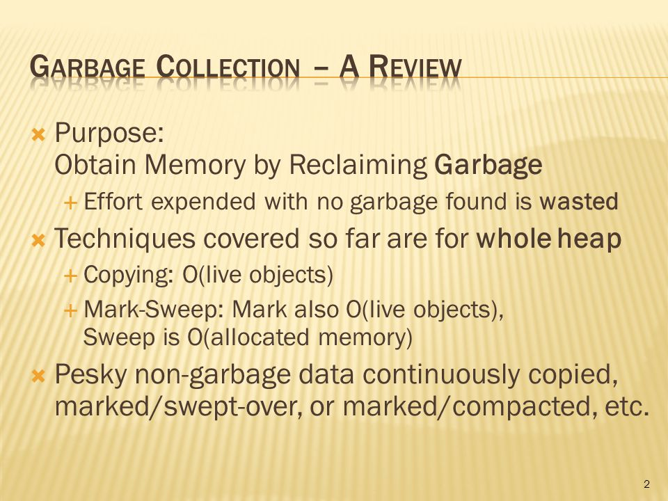  Purpose: Obtain Memory by Reclaiming Garbage  Effort expended with no garbage found is wasted  Techniques covered so far are for whole heap  Copying: O(live objects)  Mark-Sweep: Mark also O(live objects), Sweep is O(allocated memory)  Pesky non-garbage data continuously copied, marked/swept-over, or marked/compacted, etc.