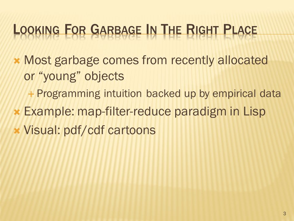  Most garbage comes from recently allocated or young objects  Programming intuition backed up by empirical data  Example: map-filter-reduce paradigm in Lisp  Visual: pdf/cdf cartoons 3