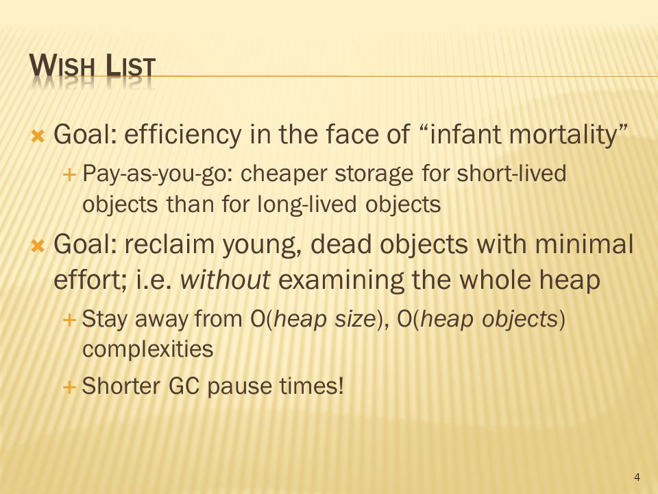  Goal: efficiency in the face of infant mortality  Pay-as-you-go: cheaper storage for short-lived objects than for long-lived objects  Goal: reclaim young, dead objects with minimal effort; i.e.