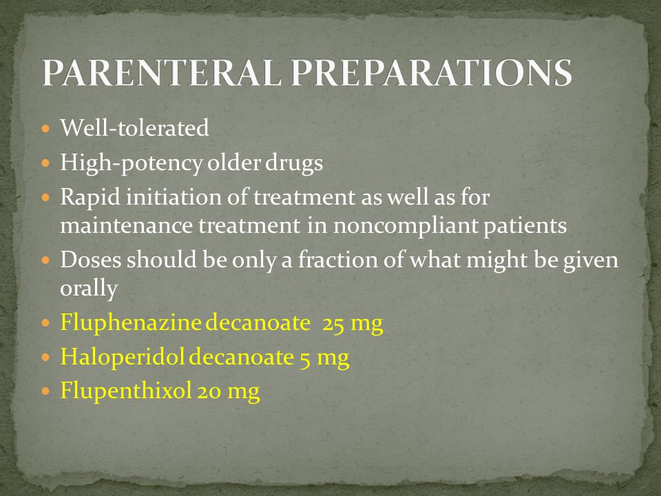 Well-tolerated High-potency older drugs Rapid initiation of treatment as well as for maintenance treatment in noncompliant patients Doses should be on